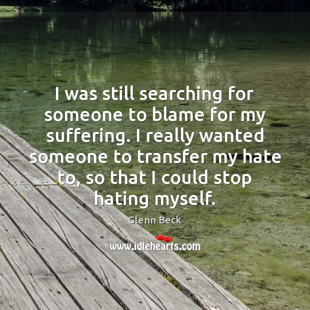 I was still searching for someone to blame for my suffering. I Glenn Beck Picture Quote