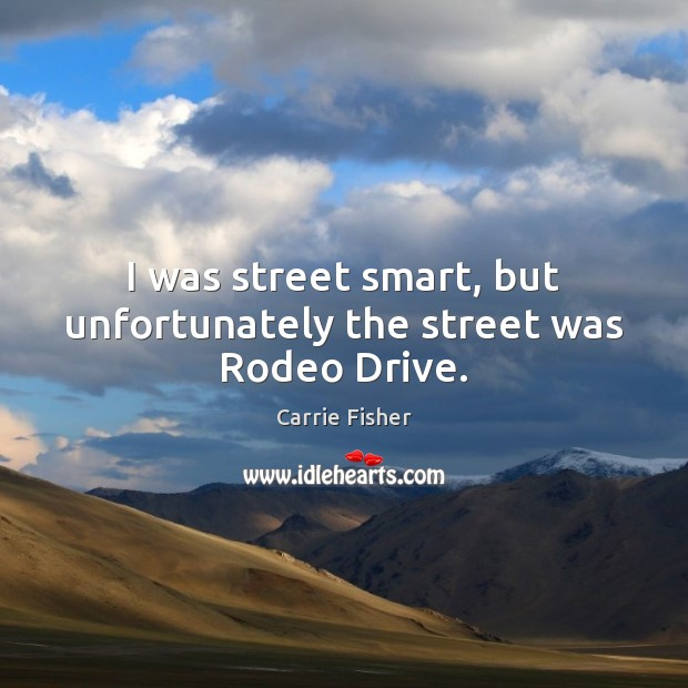 I was street smart, but unfortunately the street was Rodeo Drive. Carrie Fisher Picture Quote