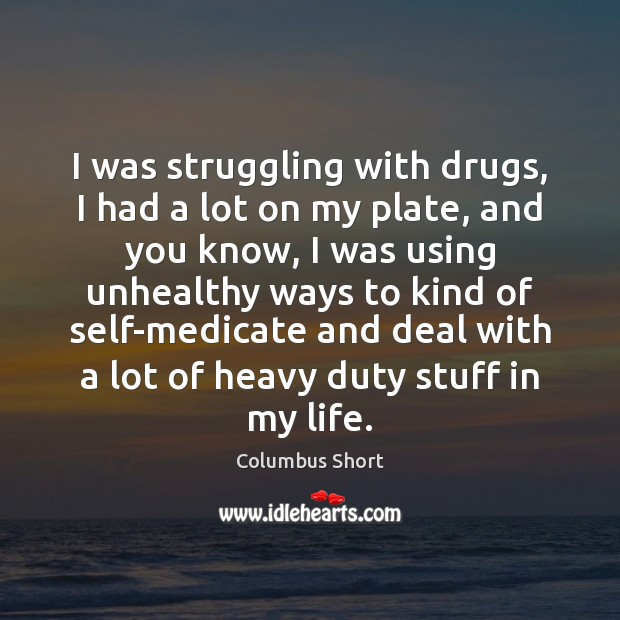 I was struggling with drugs, I had a lot on my plate, Struggle Quotes Image