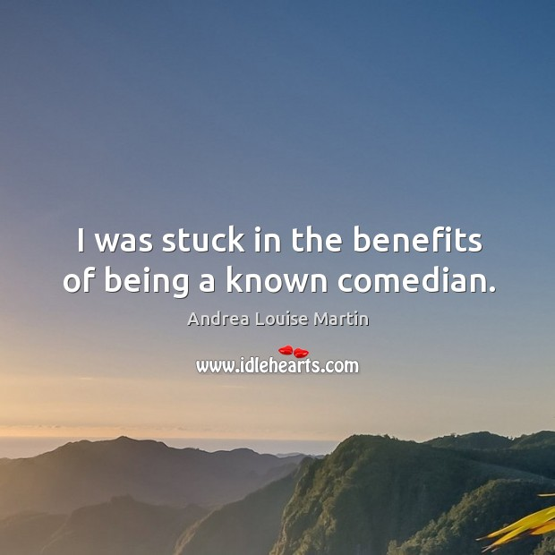 Image, I was stuck in the benefits of being a known comedian.