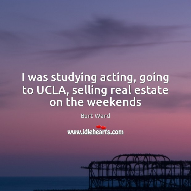 I was studying acting, going to UCLA, selling real estate on the weekends Real Estate Quotes Image