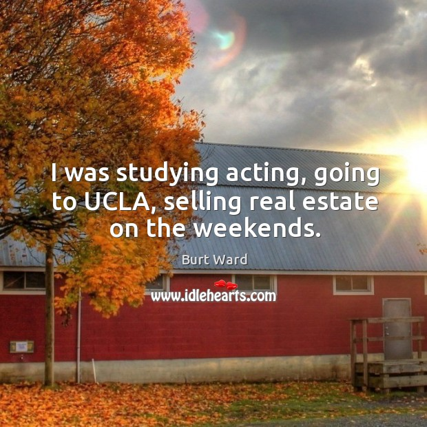 Image, I was studying acting, going to ucla, selling real estate on the weekends.