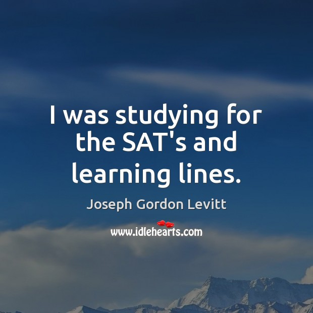 I was studying for the SAT's and learning lines. Joseph Gordon Levitt Picture Quote