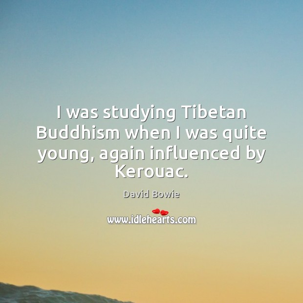 Image, I was studying Tibetan Buddhism when I was quite young, again influenced by Kerouac.