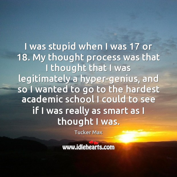I was stupid when I was 17 or 18. My thought process was that Tucker Max Picture Quote