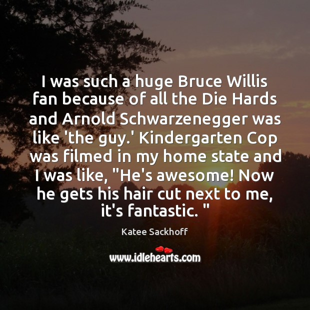 I was such a huge Bruce Willis fan because of all the Katee Sackhoff Picture Quote