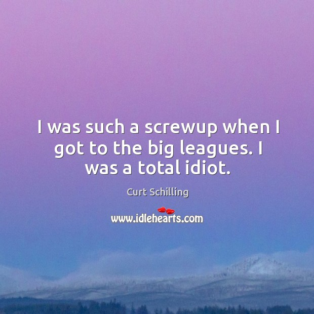 I was such a screwup when I got to the big leagues. I was a total idiot. Curt Schilling Picture Quote