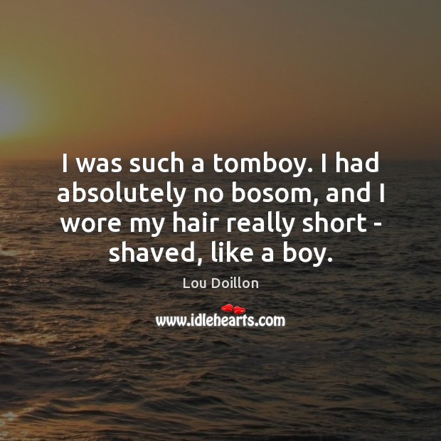 Image, I was such a tomboy. I had absolutely no bosom, and I