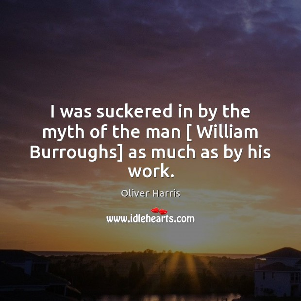 I was suckered in by the myth of the man [ William Burroughs] as much as by his work. Image