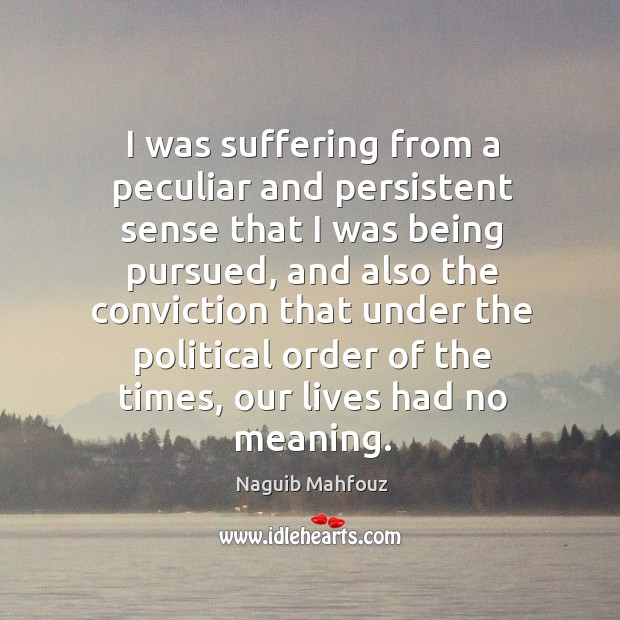 I was suffering from a peculiar and persistent sense that I was being pursued Naguib Mahfouz Picture Quote
