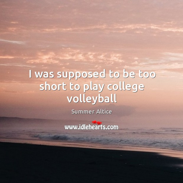 I was supposed to be too short to play college volleyball Summer Altice Picture Quote