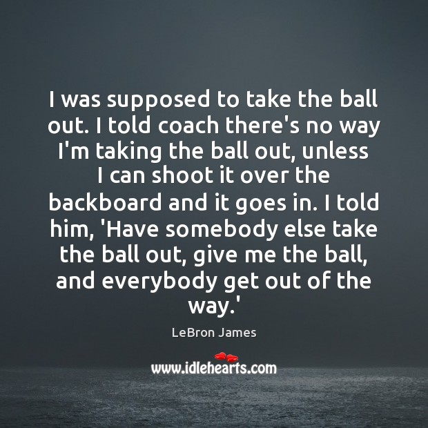 I was supposed to take the ball out. I told coach there's LeBron James Picture Quote