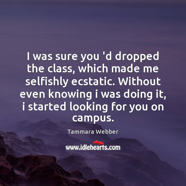 I was sure you 'd dropped the class, which made me selfishly Tammara Webber Picture Quote