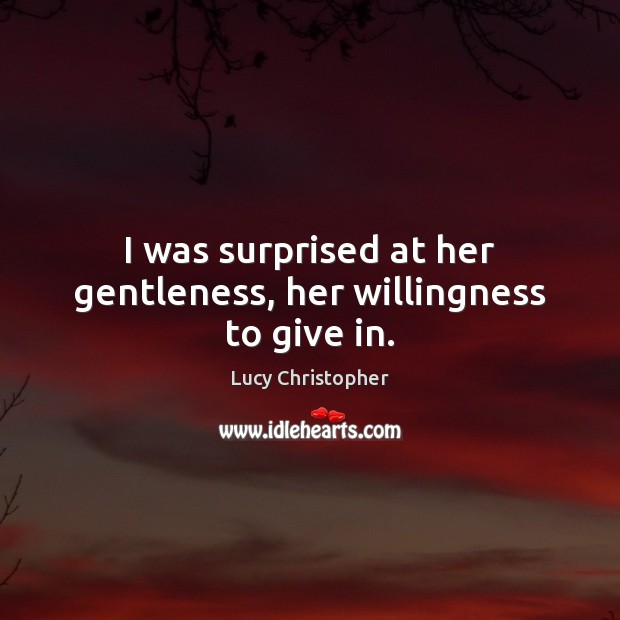I was surprised at her gentleness, her willingness to give in. Image