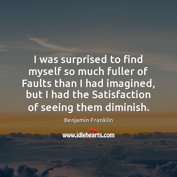 I was surprised to find myself so much fuller of Faults than Image