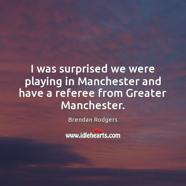 Image, I was surprised we were playing in Manchester and have a referee from Greater Manchester.