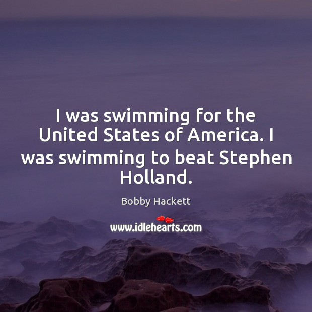 Image, I was swimming for the United States of America. I was swimming to beat Stephen Holland.