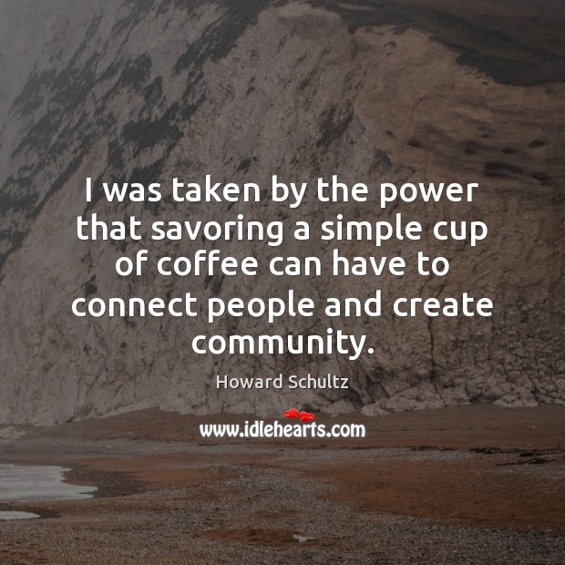 I was taken by the power that savoring a simple cup of Howard Schultz Picture Quote