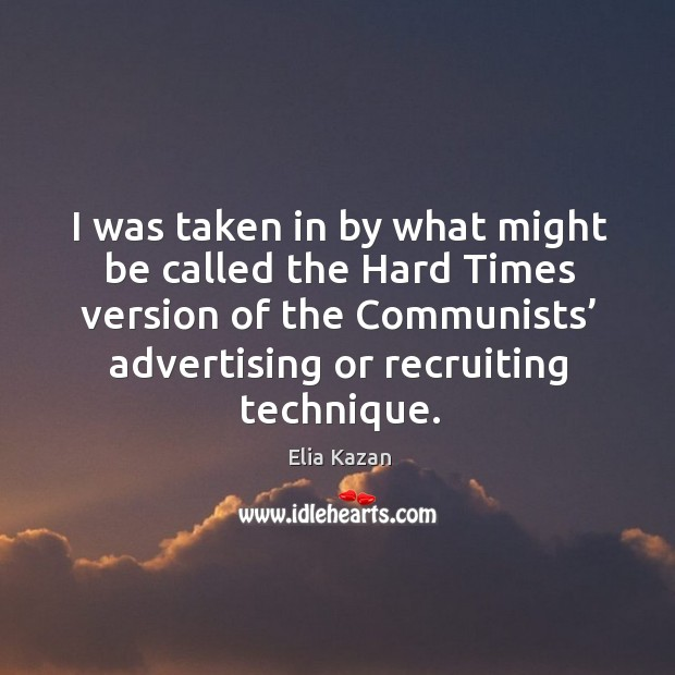 I was taken in by what might be called the hard times version of the communists' advertising or recruiting technique. Elia Kazan Picture Quote
