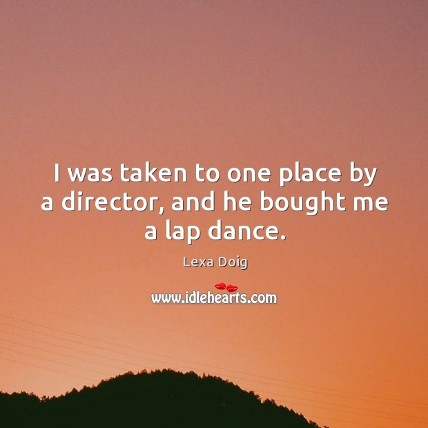 I was taken to one place by a director, and he bought me a lap dance. Lexa Doig Picture Quote