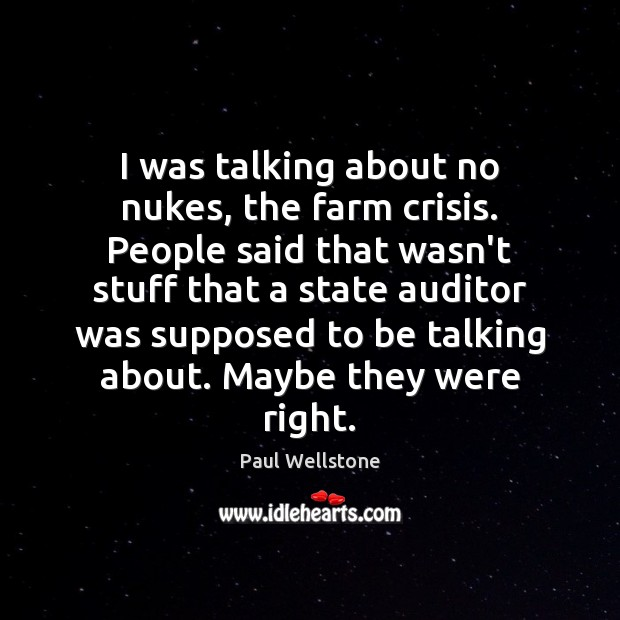 Image, I was talking about no nukes, the farm crisis. People said that
