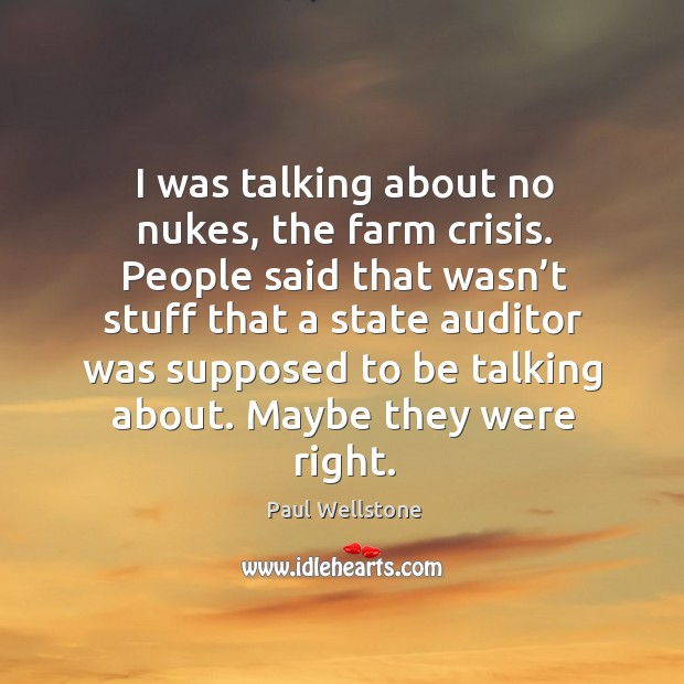 I was talking about no nukes, the farm crisis. Paul Wellstone Picture Quote