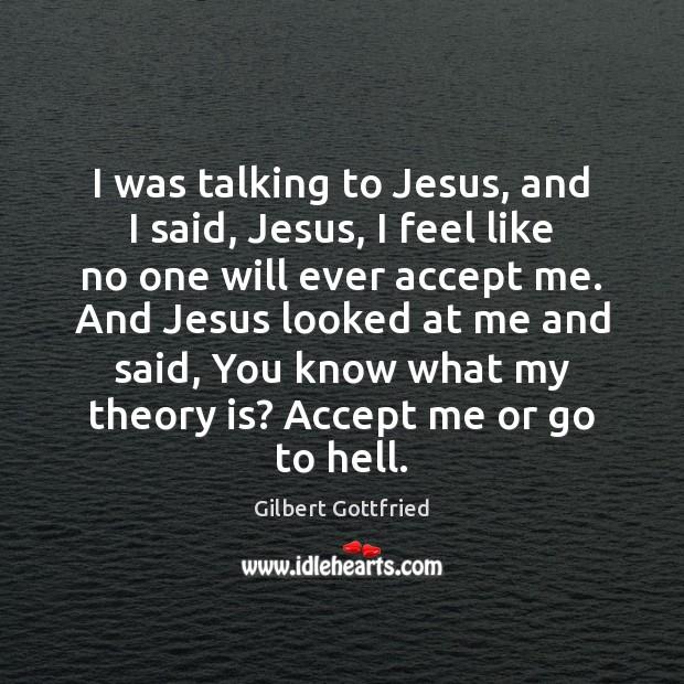 Image, I was talking to Jesus, and I said, Jesus, I feel like