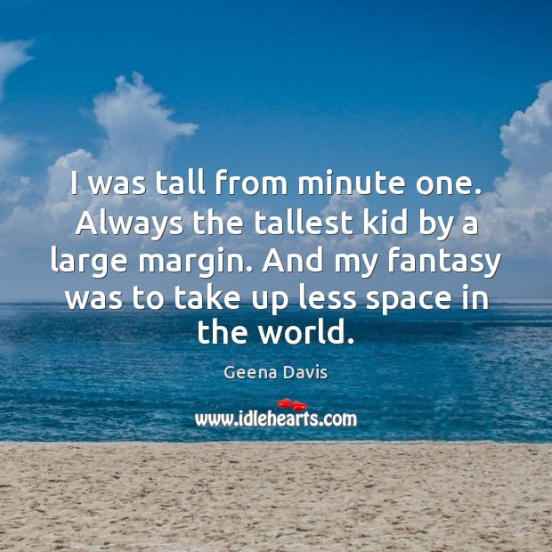 I was tall from minute one. Always the tallest kid by a Geena Davis Picture Quote