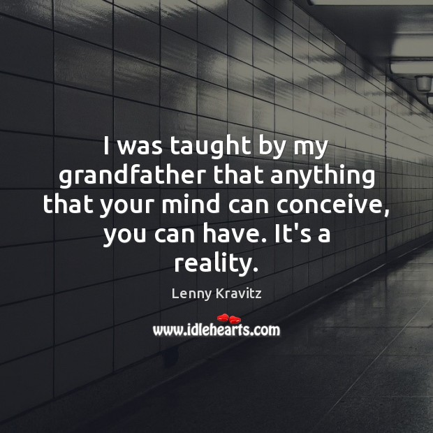 Image, I was taught by my grandfather that anything that your mind can