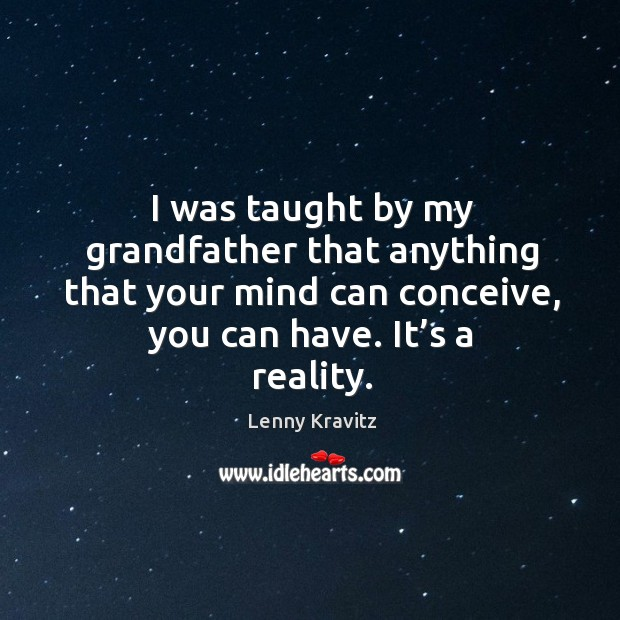 Image, I was taught by my grandfather that anything that your mind can conceive, you can have. It's a reality.
