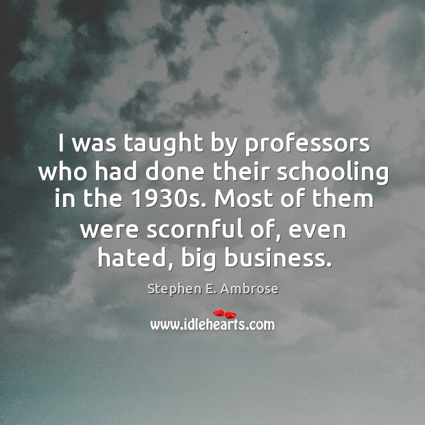 I was taught by professors who had done their schooling in the 1930s. Stephen E. Ambrose Picture Quote