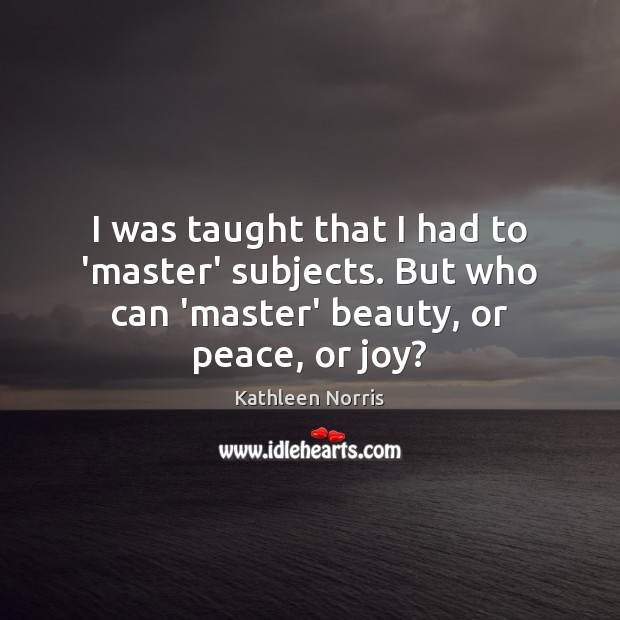 Kathleen Norris Picture Quote image saying: I was taught that I had to 'master' subjects. But who can