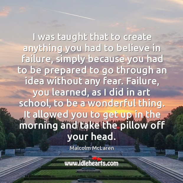 I was taught that to create anything you had to believe in failure, simply because Image