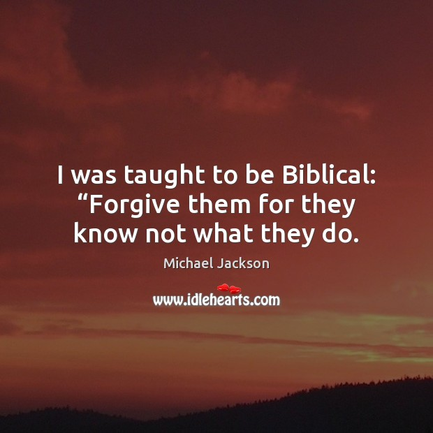 "Image, I was taught to be Biblical: ""Forgive them for they know not what they do."