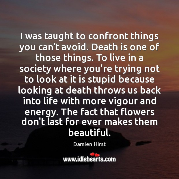 I was taught to confront things you can't avoid. Death is one Damien Hirst Picture Quote