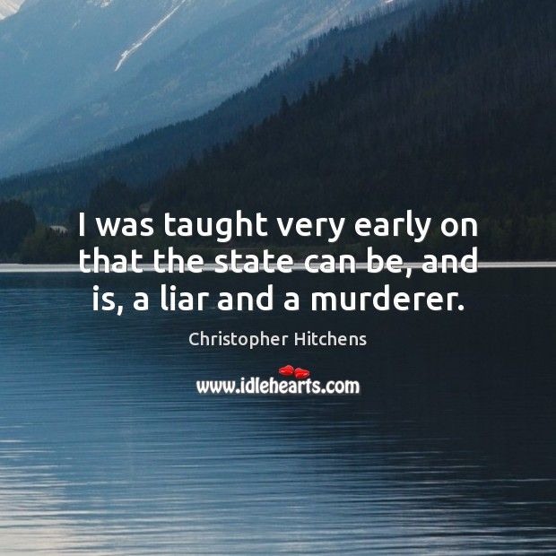 I was taught very early on that the state can be, and is, a liar and a murderer. Christopher Hitchens Picture Quote