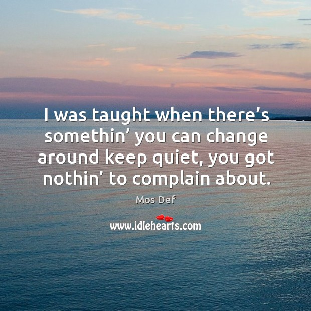 I was taught when there's somethin' you can change around keep quiet, you got nothin' to complain about. Image