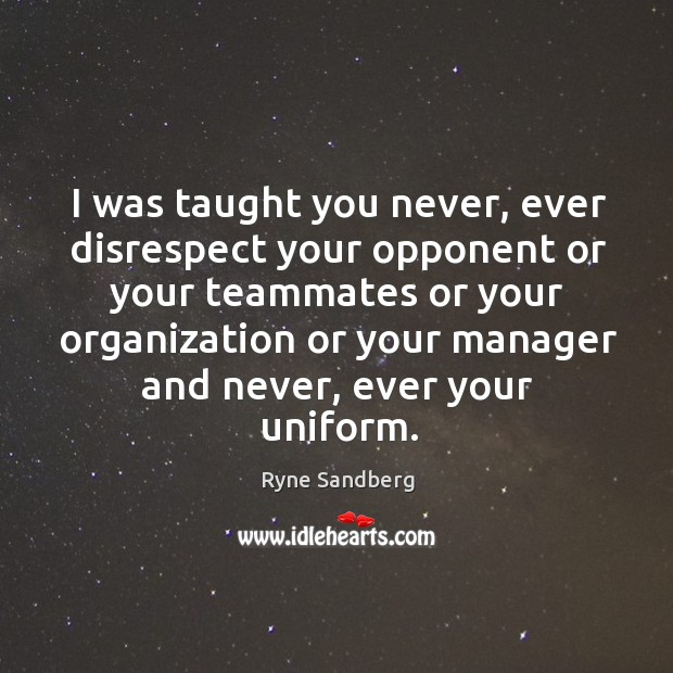 I was taught you never, ever disrespect your opponent or your teammates or your organization Image