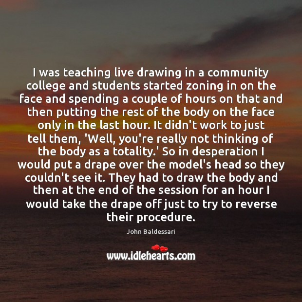 I was teaching live drawing in a community college and students started John Baldessari Picture Quote