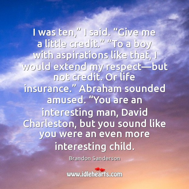 """I was ten,"""" I said. """"Give me a little credit."""" """"To a Brandon Sanderson Picture Quote"""