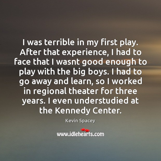I was terrible in my first play. After that experience, I had Kevin Spacey Picture Quote