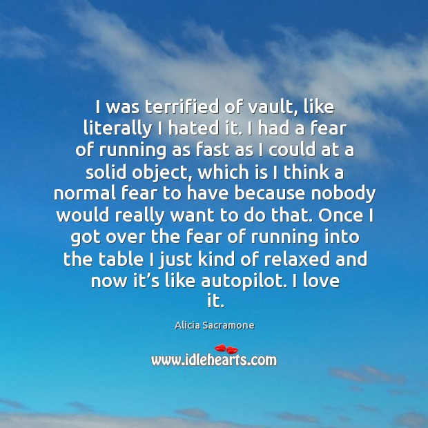 I was terrified of vault, like literally I hated it. I had a fear of running as fast Image