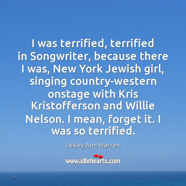 I was terrified, terrified in Songwriter, because there I was, New York Image