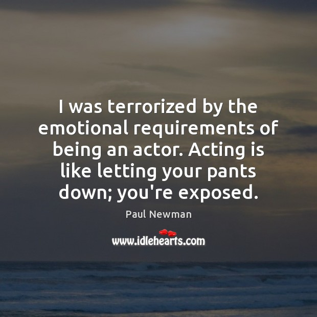 I was terrorized by the emotional requirements of being an actor. Acting Paul Newman Picture Quote