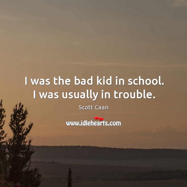 I was the bad kid in school. I was usually in trouble. Scott Caan Picture Quote