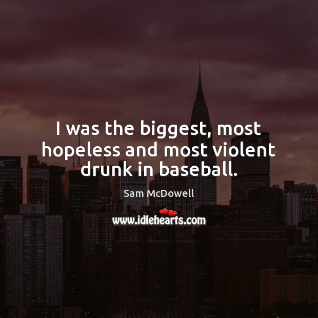I was the biggest, most hopeless and most violent drunk in baseball. Sam McDowell Picture Quote