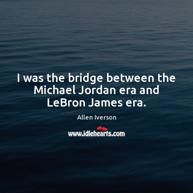 I was the bridge between the Michael Jordan era and LeBron James era. Image