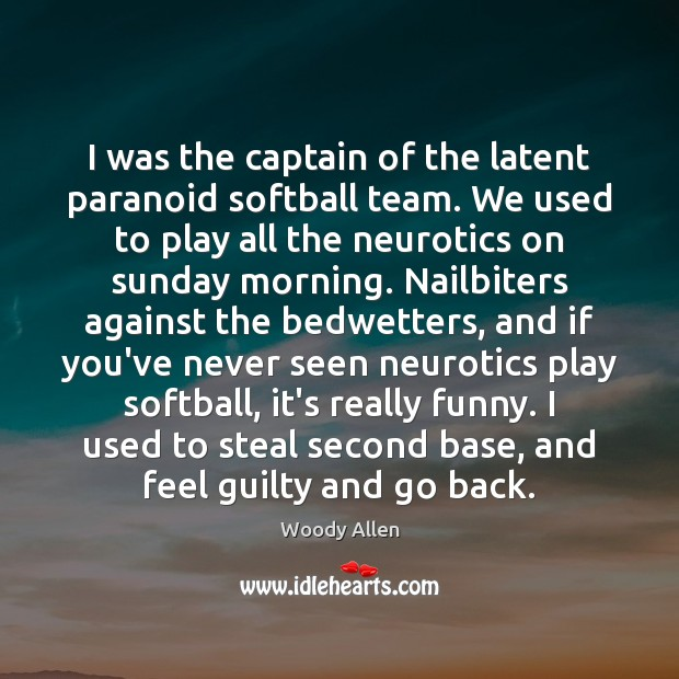 Image, I was the captain of the latent paranoid softball team. We used