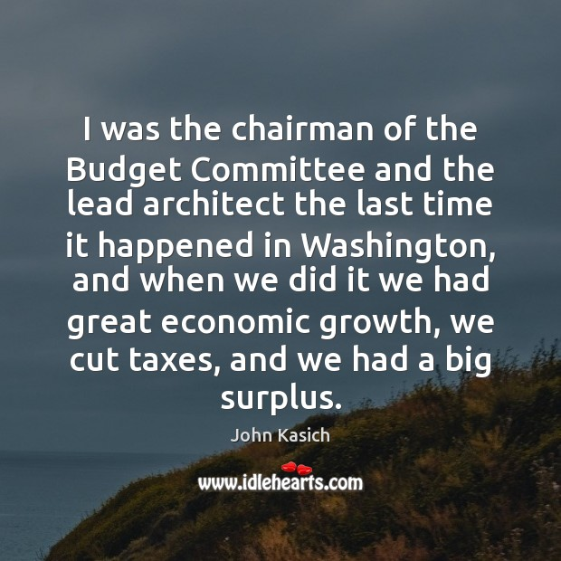 I was the chairman of the Budget Committee and the lead architect John Kasich Picture Quote