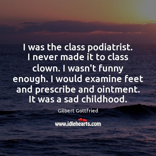 Image, I was the class podiatrist. I never made it to class clown.